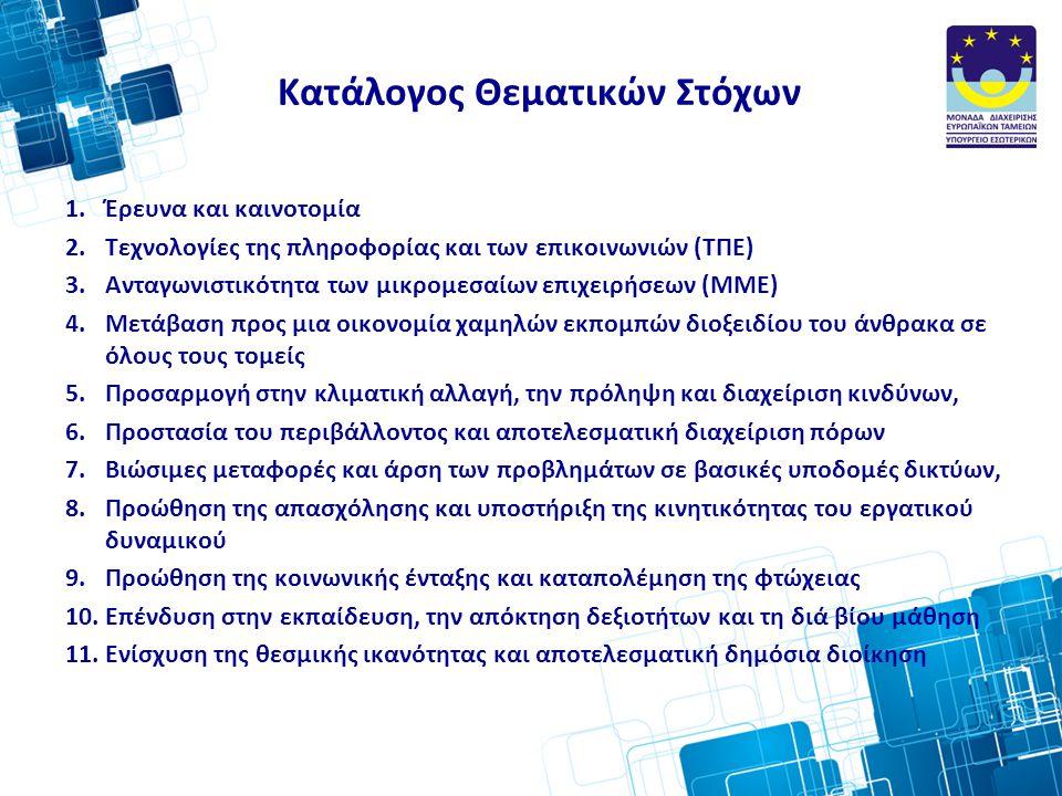 Κατάλογος Θεματικών Στόχων 1.Έρευνα και καινοτοµία 2.Τεχνολογίες της πληροφορίας και των επικοινωνιών (ΤΠΕ) 3.Ανταγωνιστικότητα των µικροµεσαίων επιχειρήσεων (ΜΜΕ) 4.Μετάβαση προς µια οικονοµία χαµηλών εκποµπών διοξειδίου του άνθρακα σε όλους τους τοµείς 5.Προσαρµογή στην κλιµατική αλλαγή, την πρόληψη και διαχείριση κινδύνων, 6.Προστασία του περιβάλλοντος και αποτελεσματική διαχείριση πόρων 7.Βιώσιµες µεταφορές και άρση των προβληµάτων σε βασικές υποδοµές δικτύων, 8.Προώθηση της απασχόλησης και υποστήριξη της κινητικότητας του εργατικού δυναμικού 9.Προώθηση της κοινωνικής ένταξης και καταπολέµηση της φτώχειας 10.Επένδυση στην εκπαίδευση, την απόκτηση δεξιοτήτων και τη διά βίου µάθηση 11.Ενίσχυση της θεσµικής ικανότητας και αποτελεσµατική δηµόσια διοίκηση