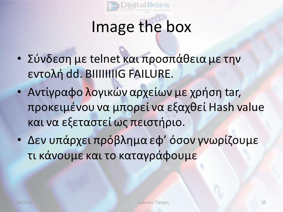 Image the box • Σύνδεση με telnet και προσπάθεια με την εντολή dd. BΙΙΙΙΙΙΙIG FAILURE. • Αντίγραφο λογικών αρχείων με χρήση tar, προκειμένου να μπορεί