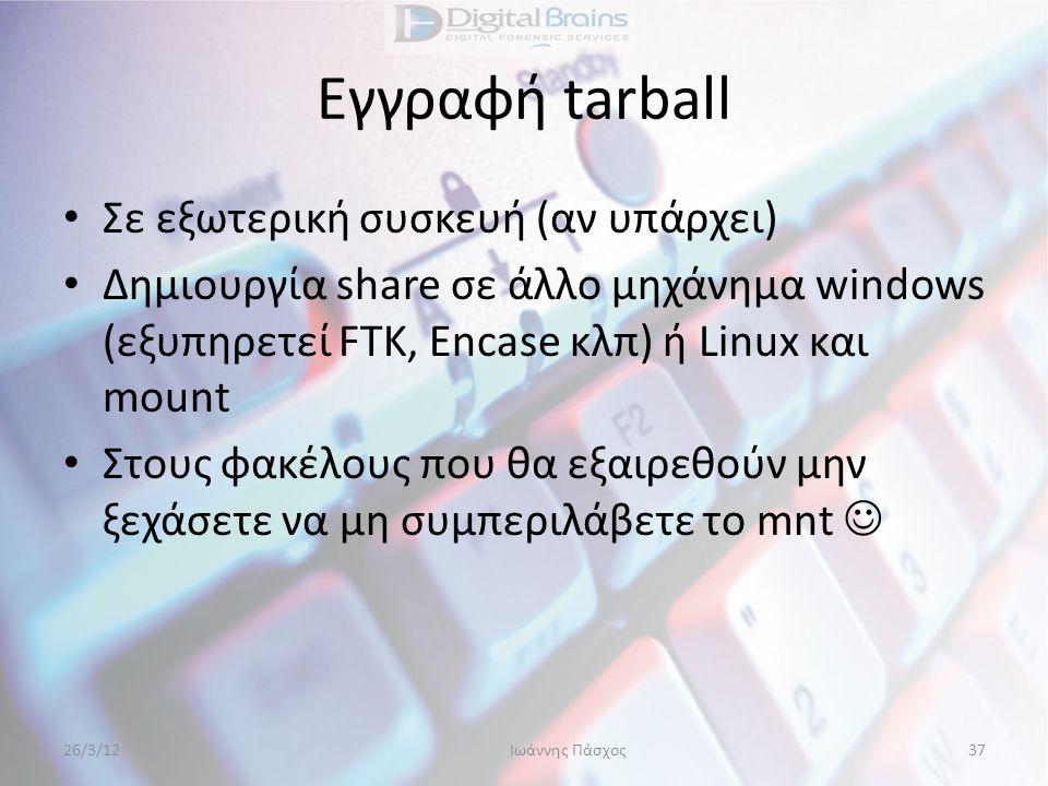 Εγγραφή tarball • Σε εξωτερική συσκευή (αν υπάρχει) • Δημιουργία share σε άλλο μηχάνημα windows (εξυπηρετεί FTK, Encase κλπ) ή Linux και mount • Στους