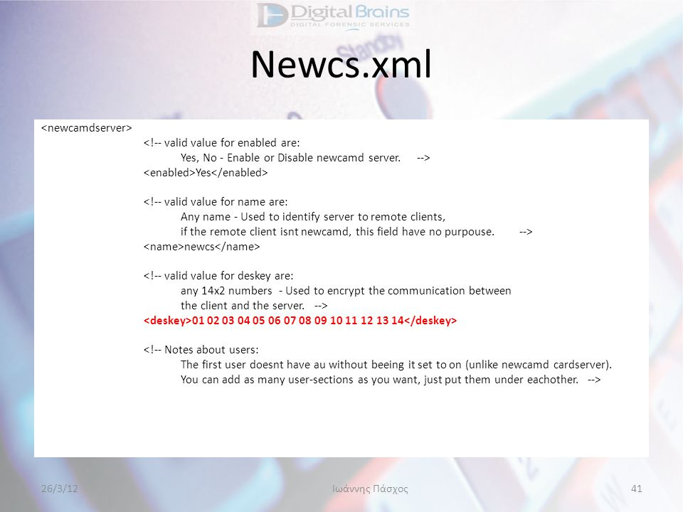 Newcs.xml <!-- valid value for enabled are: Yes, No - Enable or Disable newcamd server.--> Yes <!-- valid value for name are: Any name - Used to ident