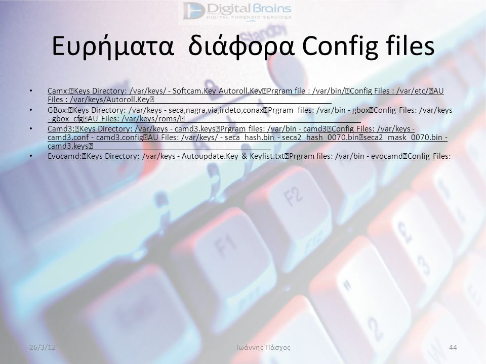 Ευρήματα διάφορα Config files • Camx: Keys Directory: /var/keys/ - Softcam.Key Autoroll.Key Prgram file : /var/bin/ Config Files : /var/etc/ AU Files