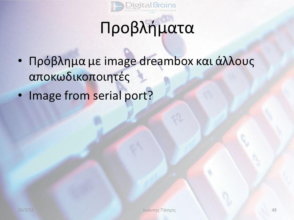 Προβλήματα • Πρόβλημα με image dreambox και άλλους αποκωδικοποιητές • Image from serial port? 26/3/12Ιωάννης Πάσχος48