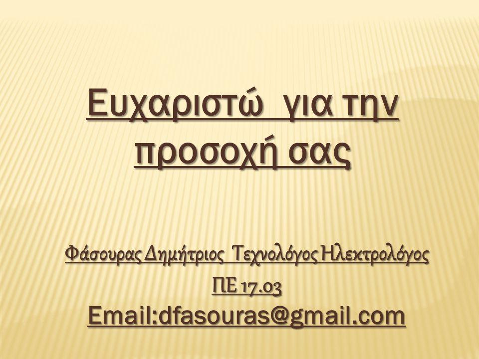 Ευχαριστώ για την προσοχή σας Φάσουρας Δημήτριος Τεχνολόγος Ηλεκτρολόγος ΠΕ 17.03 Email:dfasouras@gmail.com