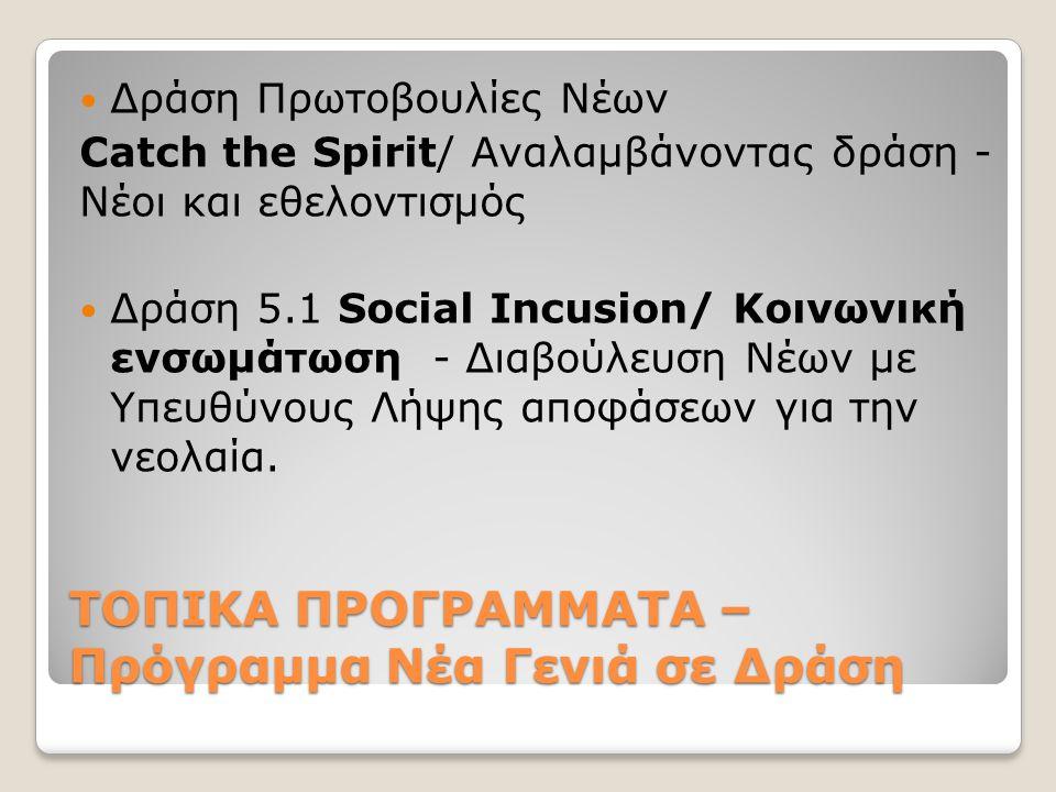 ΤΟΠΙΚΑ ΠΡΟΓΡΑΜΜΑΤΑ – Πρόγραμμα Νέα Γενιά σε Δράση  Δράση Πρωτοβουλίες Νέων Catch the Spirit/ Αναλαμβάνοντας δράση - Νέοι και εθελοντισμός  Δράση 5.1