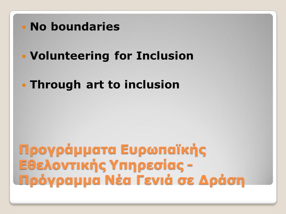 Προγράμματα Ευρωπαϊκής Εθελοντικής Υπηρεσίας - Πρόγραμμα Νέα Γενιά σε Δράση  No boundaries  Volunteering for Inclusion  Through art to inclusion