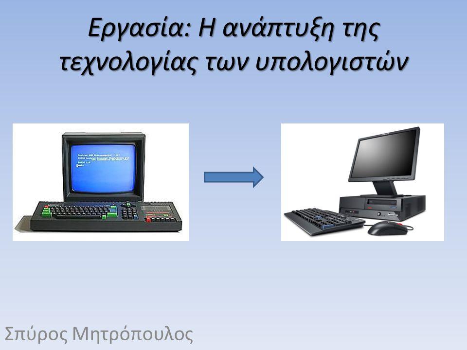 Εργασία: Η ανάπτυξη της τεχνολογίας των υπολογιστών Σπύρος Μητρόπουλος