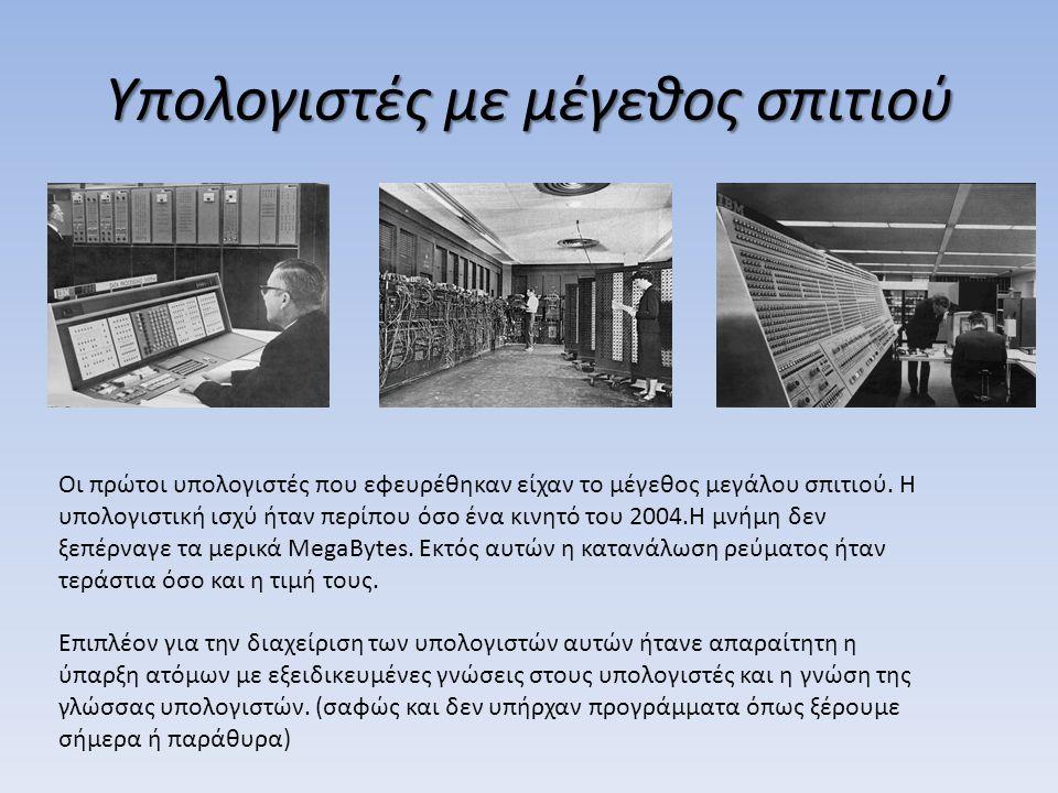 Υπολογιστές με μέγεθος σπιτιού Οι πρώτοι υπολογιστές που εφευρέθηκαν είχαν το μέγεθος μεγάλου σπιτιού. Η υπολογιστική ισχύ ήταν περίπου όσο ένα κινητό