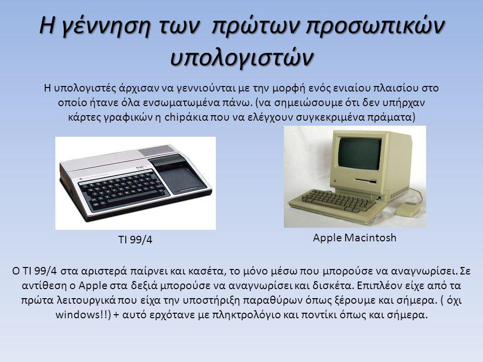 Η γέννηση των πρώτων προσωπικών υπολογιστών Η υπολογιστές άρχισαν να γεννιούνται με την μορφή ενός ενιαίου πλαισίου στο οποίο ήτανε όλα ενσωματωμένα π