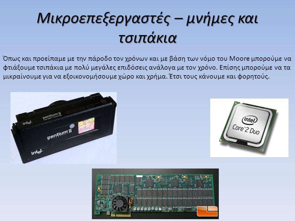 Μικροεπεξεργαστές – μνήμες και τσιπάκια Όπως και προείπαμε με την πάροδο τον χρόνων και με βάση των νόμο του Moore μπορούμε να φτιάξουμε τσιπάκια με π