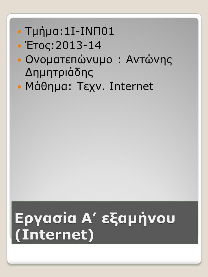 Εργασία Α' εξαμήνου (Internet)  Τμήμα:1Ι-ΙΝΠ01  Έτος:2013-14  Ονοματεπώνυμο : Αντώνης Δημητριάδης  Μάθημα: Τεχν.