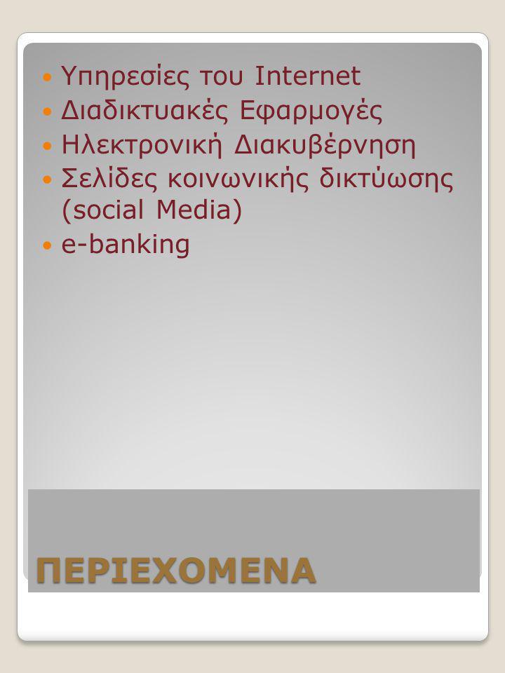 ΠΕΡΙΕΧΟΜΕΝΑ  Υπηρεσίες του Internet  Διαδικτυακές Εφαρμογές  Ηλεκτρονική Διακυβέρνηση  Σελίδες κοινωνικής δικτύωσης (social Media)  e-banking