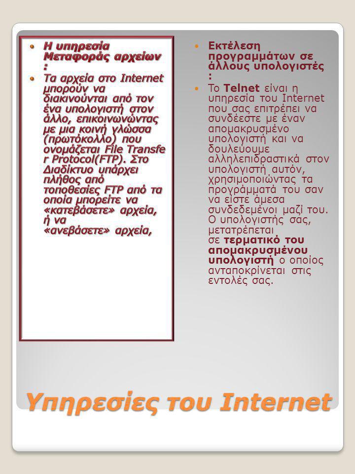 Υπηρεσίες του Internet  Εκτέλεση προγραμμάτων σε άλλους υπολογιστές :  To Telnet είναι η υπηρεσία του Internet που σας επιτρέπει να συνδέεστε με έναν απομακρυσμένο υπολογιστή και να δουλεύουμε αλληλεπιδραστικά στον υπολογιστή αυτόν, χρησιμοποιώντας τα προγράμματά του σαν να είστε άμεσα συνδεδεμένοι μαζί του.