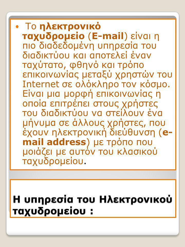 Η υπηρεσία του Ηλεκτρονικού ταχυδρομείου :  Το ηλεκτρονικό ταχυδρομείο (E-mail) είναι η πιο διαδεδομένη υπηρεσία του διαδικτύου και αποτελεί έναν ταχύτατο, φθηνό και τρόπο επικοινωνίας μεταξύ χρηστών του Internet σε ολόκληρο τον κόσμο.