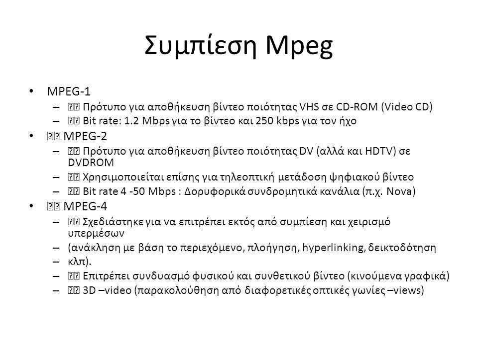 Συμπίεση Mpeg • MPEG-1 – Πρότυπο για αποθήκευση βίντεο ποιότητας VHS σε CD-ROM (Video CD) – Bit rate: 1.2 Mbps για το βίντεο και 250 kbps για τον ήχο • MPEG-2 – Πρότυπο για αποθήκευση βίντεο ποιότητας DV (αλλά και HDTV) σε DVDROM – Χρησιμοποιείται επίσης για τηλεοπτική μετάδοση ψηφιακού βίντεο – Bit rate 4 -50 Mbps : Δορυφορικά συνδρομητικά κανάλια (π.χ.