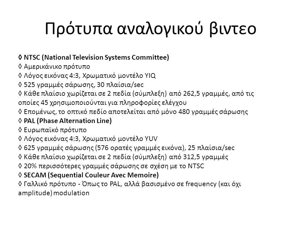 Πρότυπα αναλογικού βιντεο ◊ NTSC (National Television Systems Committee) ◊ Αμερικάνικο πρότυπο ◊ Λόγος εικόνας 4:3, Χρωματικό μοντέλο YIQ ◊ 525 γραμμές σάρωσης, 30 πλαίσια/sec ◊ Κάθε πλαίσιο χωρίζεται σε 2 πεδία (σύμπλεξη) από 262,5 γραμμές, από τις οποίες 45 χρησιμοποιούνται για πληροφορίες ελέγχου ◊ Επομένως, το οπτικό πεδίο αποτελείται από μόνο 480 γραμμές σάρωσης ◊ PAL (Phase Alternation Line) ◊ Ευρωπαϊκό πρότυπο ◊ Λόγος εικόνας 4:3, Χρωματικό μοντέλο YUV ◊ 625 γραμμές σάρωσης (576 ορατές γραμμές εικόνα), 25 πλαίσια/sec ◊ Κάθε πλαίσιο χωρίζεται σε 2 πεδία (σύμπλεξη) από 312,5 γραμμές ◊ 20% περισσότερες γραμμές σάρωσης σε σχέση με το NTSC ◊ SECAM (Sequential Couleur Avec Memoire) ◊ Γαλλικό πρότυπο - Όπως το PAL, αλλά βασισμένο σε frequency (και όχι amplitude) modulation
