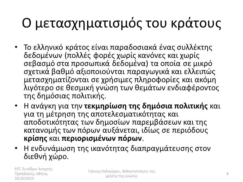 Ο μετασχηματισμός του κράτους • Το ελληνικό κράτος είναι παραδοσιακά ένας συλλέκτης δεδομένων (πολλές φορές χωρίς κανόνες και χωρίς σεβασμό στα προσωπικά δεδομένα) τα οποία σε μικρό σχετικά βαθμό αξιοποιούνται παραγωγικά και ελλειπώς μετασχηματίζονται σε χρήσιμες πληροφορίες και ακόμη λιγότερο σε θεσμική γνώση των θεμάτων ενδιαφέροντος της δημόσιας πολιτικής.