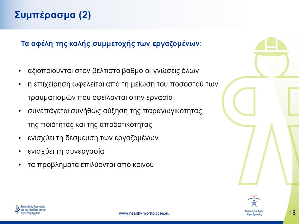18 www.healthy-workplaces.eu Συμπέρασμα (2) Τα οφέλη της καλής συμμετοχής των εργαζομένων: •αξιοποιούνται στον βέλτιστο βαθμό οι γνώσεις όλων •η επιχε