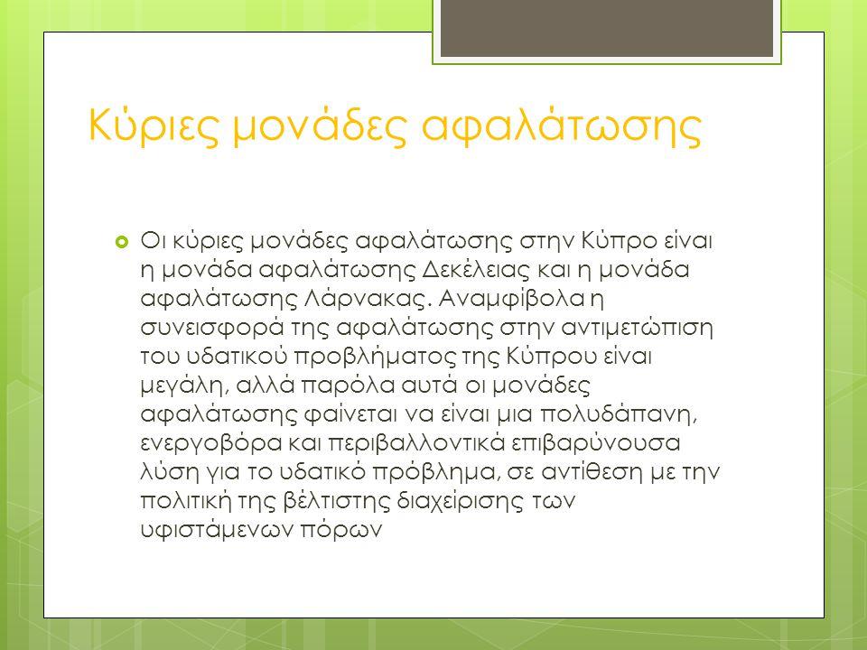 Κύριες μονάδες αφαλάτωσης  Οι κύριες μονάδες αφαλάτωσης στην Κύπρο είναι η μονάδα αφαλάτωσης Δεκέλειας και η μονάδα αφαλάτωσης Λάρνακας. Αναμφίβολα η