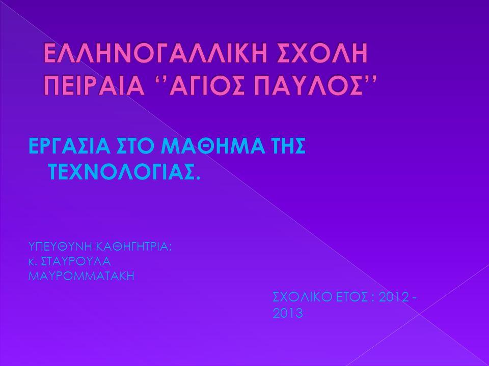 ΕΡΓΑΣΙΑ ΣΤΟ ΜΑΘΗΜΑ ΤΗΣ ΤΕΧΝΟΛΟΓΙΑΣ. ΥΠΕΥΘΥΝΗ ΚΑΘΗΓΗΤΡΙΑ: κ. ΣΤΑΥΡΟΥΛΑ ΜΑΥΡΟΜΜΑΤΑΚΗ ΣΧΟΛΙΚΟ ΕΤΟΣ : 2012 - 2013