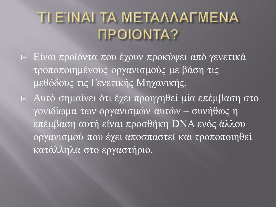  Είναι προϊόντα που έχουν προκύψει από γενετικά τροποποιημένους οργανισμούς με βάση τις μεθόδους τις Γενετικής Μηχανικής.  Αυτό σημαίνει ότι έχει πρ