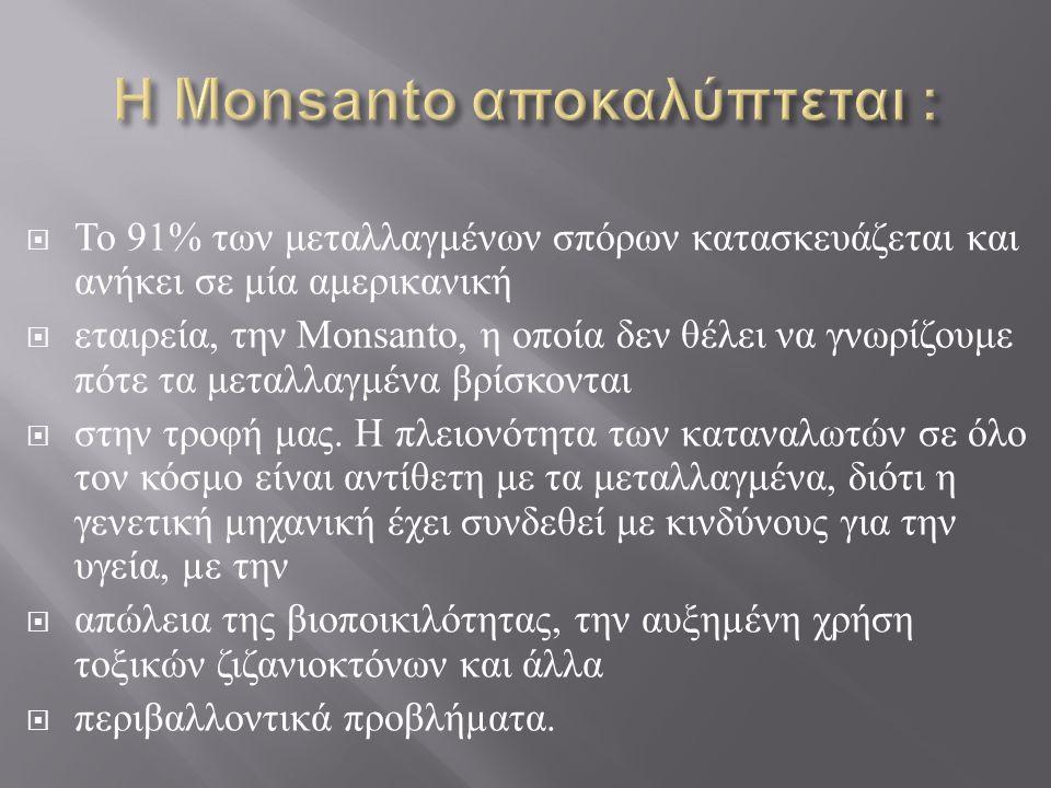  Το 91% των μεταλλαγμένων σπόρων κατασκευάζεται και ανήκει σε μία αμερικανική  εταιρεία, την Monsanto, η οποία δεν θέλει να γνωρίζουμε πότε τα μεταλ