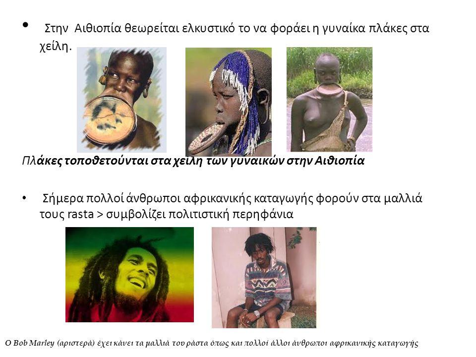 • Στην Αιθιοπία θεωρείται ελκυστικό το να φοράει η γυναίκα πλάκες στα χείλη. Πλάκες τοποθετούνται στα χείλη των γυναικών στην Αιθιοπία • Σήμερα πολλοί