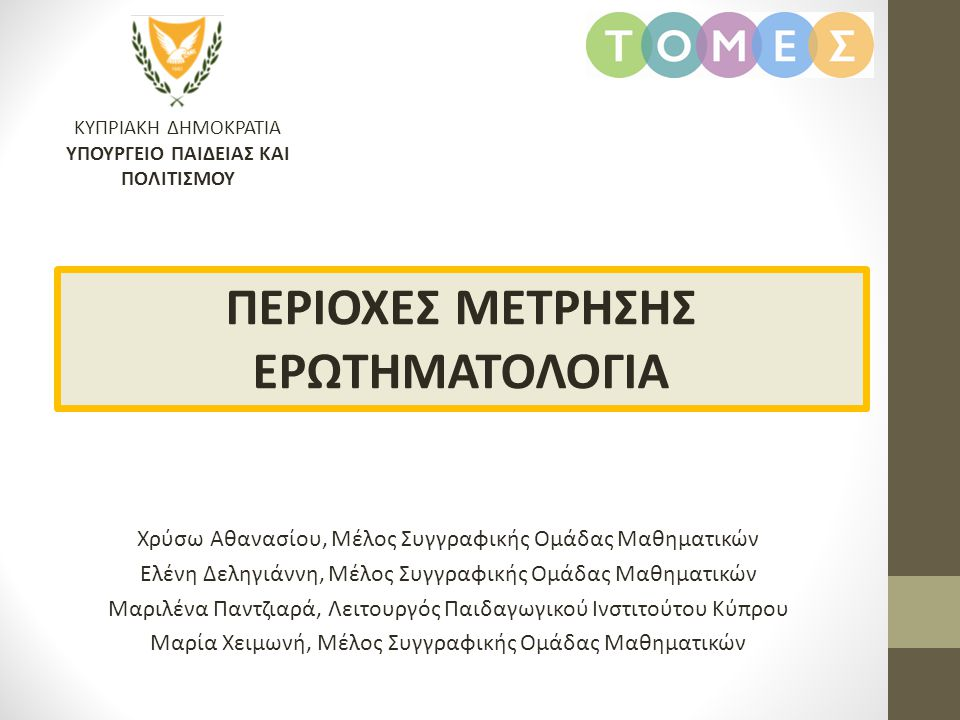 ΚΥΠΡΙΑΚΗ ΔΗΜΟΚΡΑΤΙΑ ΥΠΟΥΡΓΕΙΟ ΠΑΙΔΕΙΑΣ ΚΑΙ ΠΟΛΙΤΙΣΜΟΥ ΠΕΡΙΟΧΕΣ ΜΕΤΡΗΣΗΣ ΕΡΩΤΗΜΑΤΟΛΟΓΙΑ Χρύσω Αθανασίου, Μέλος Συγγραφικής Ομάδας Μαθηματικών Ελένη Δελ