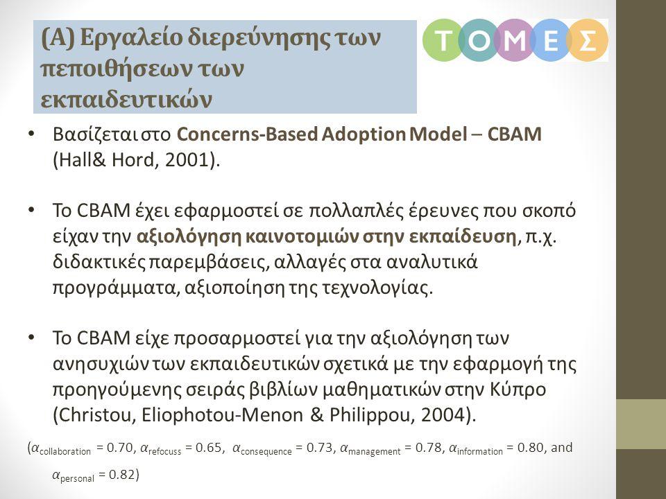 (Α) Εργαλείο διερεύνησης των πεποιθήσεων των εκπαιδευτικών • Βασίζεται στο Concerns-Based Adoption Model – CBAM (Hall& Hord, 2001). • Το CBAM έχει εφα