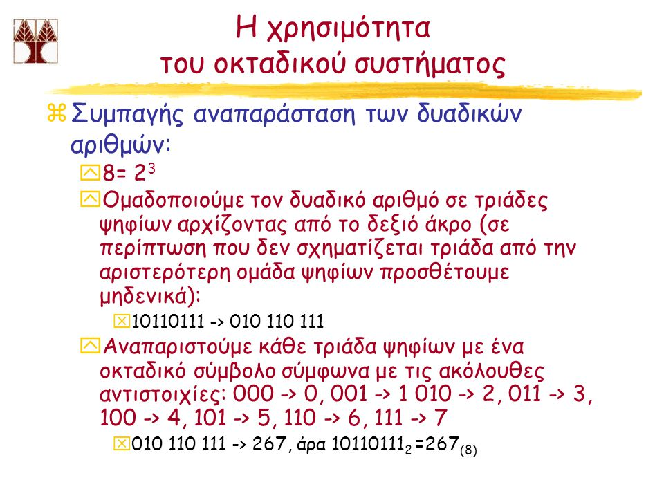 Μετατροπή οκταδικών αριθμών σε δυαδικούς και αντίστροφα zΔυαδικός σε οκταδικό: βλέπε προηγούμενη διαφάνεια zΟκταδικός σε δυαδικό: yΑναπαριστούμε κάθε οκταδικό σύμβολο με τρία δυαδικά ψηφία αρχίζοντας από τα αριστερά και σύμφωνα με τις ακόλουθες αντιστοιχίες: 0 -> 000, 1 -> 001, 2 -> 010, 3 -> 011, 4 -> 100, 5 -> 101, 6 -> 110, 7 -> 111) x167 (8) -> 001 010 111 yΑπαλείφουμε όλα τα μηδενικά που βρίσκονται αριστερότερα από την πρώτη από αριστερά μονάδα: x001 110 111 -> 1110111, άρα 167 (8) = 1110111 2