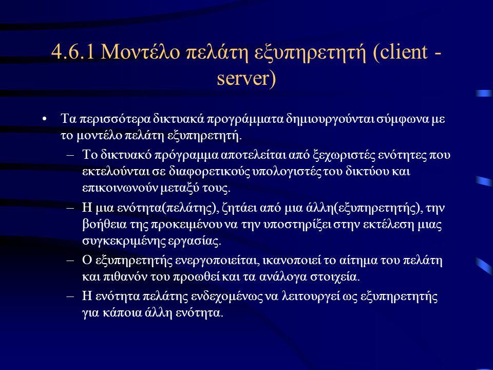 4.6.1 Μοντέλο πελάτη εξυπηρετητή (client - server) •Τα περισσότερα δικτυακά προγράμματα δημιουργούνται σύμφωνα με το μοντέλο πελάτη εξυπηρετητή. –Το δ