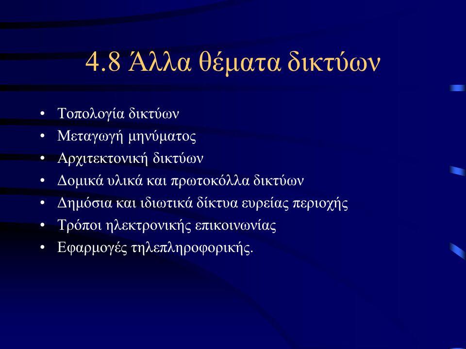 4.8 Άλλα θέματα δικτύων •Τοπολογία δικτύων •Μεταγωγή μηνύματος •Αρχιτεκτονική δικτύων •Δομικά υλικά και πρωτοκόλλα δικτύων •Δημόσια και ιδιωτικά δίκτυ