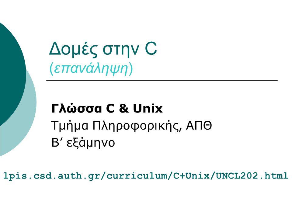 Δομές στην C (επανάληψη) Γλώσσα C & Unix Τμήμα Πληροφορικής, ΑΠΘ B' εξάμηνο lpis.csd.auth.gr/curriculum/C+Unix/UNCL202.html