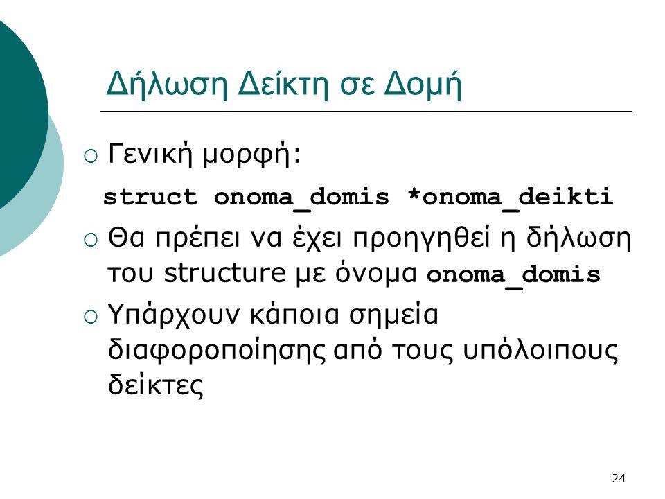 24 Δήλωση Δείκτη σε Δομή  Γενική μορφή: struct onoma_domis *onoma_deikti  Θα πρέπει να έχει προηγηθεί η δήλωση του structure με όνομα onoma_domis  Υπάρχουν κάποια σημεία διαφοροποίησης από τους υπόλοιπους δείκτες