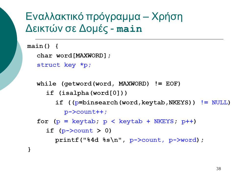 38 Εναλλακτικό πρόγραμμα – Χρήση Δεικτών σε Δομές - main main() { char word[MAXWORD]; struct key *p; while (getword(word, MAXWORD) != EOF) if (isalpha(word[0])) if ((p=binsearch(word,keytab,NKEYS)) != NULL) p->count++; for (p = keytab; p < keytab + NKEYS; p++) if (p->count > 0) printf( %4d %s\n , p->count, p->word); }