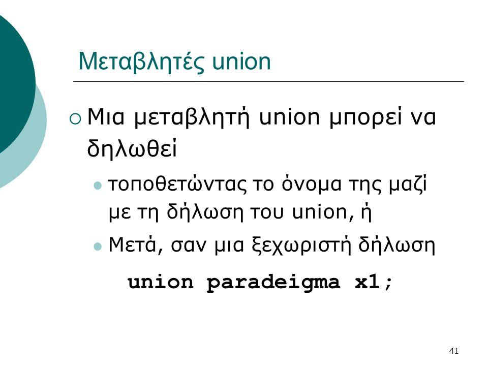 41 Μεταβλητές union  Μια μεταβλητή union μπορεί να δηλωθεί  τοποθετώντας το όνομα της μαζί με τη δήλωση του union, ή  Μετά, σαν μια ξεχωριστή δήλωση union paradeigma x1;