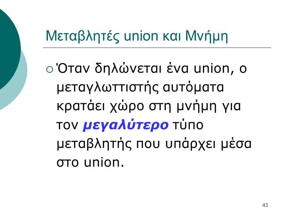 43 Μεταβλητές union και Μνήμη  Όταν δηλώνεται ένα union, ο μεταγλωττιστής αυτόματα κρατάει χώρο στη μνήμη για τον μεγαλύτερο τύπο μεταβλητής που υπάρχει μέσα στο union.