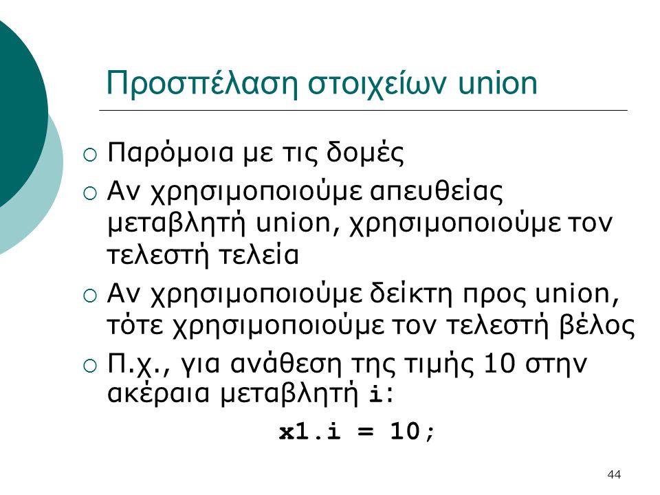 44 Προσπέλαση στοιχείων union  Παρόμοια με τις δομές  Αν χρησιμοποιούμε απευθείας μεταβλητή union, χρησιμοποιούμε τον τελεστή τελεία  Αν χρησιμοποιούμε δείκτη προς union, τότε χρησιμοποιούμε τον τελεστή βέλος  Π.χ., για ανάθεση της τιμής 10 στην ακέραια μεταβλητή i : x1.i = 10;