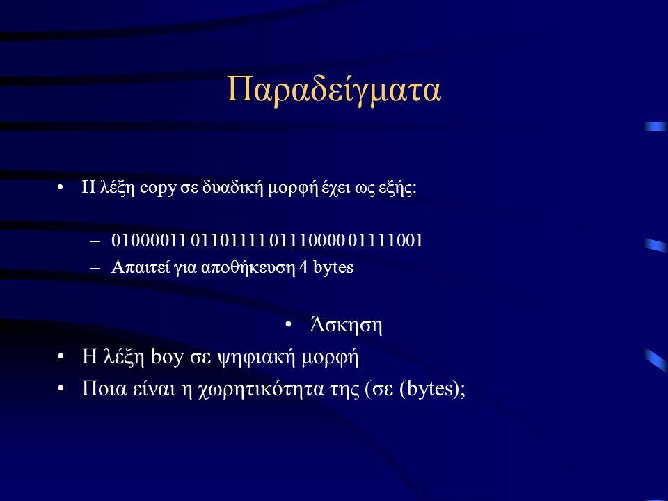 Παραδείγματα •Η λέξη copy σε δυαδική μορφή έχει ως εξής: –01000011 01101111 01110000 01111001 –Απαιτεί για αποθήκευση 4 bytes •Άσκηση •Η λέξη boy σε ψ