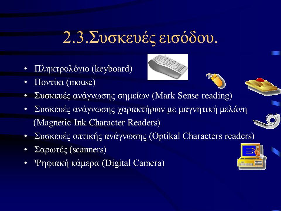 2.3.Συσκευές εισόδου. •Πληκτρολόγιο (keyboard) •Ποντίκι (mouse) •Συσκευές ανάγνωσης σημείων (Mark Sense reading) •Συσκευές ανάγνωσης χαρακτήρων με μαγ