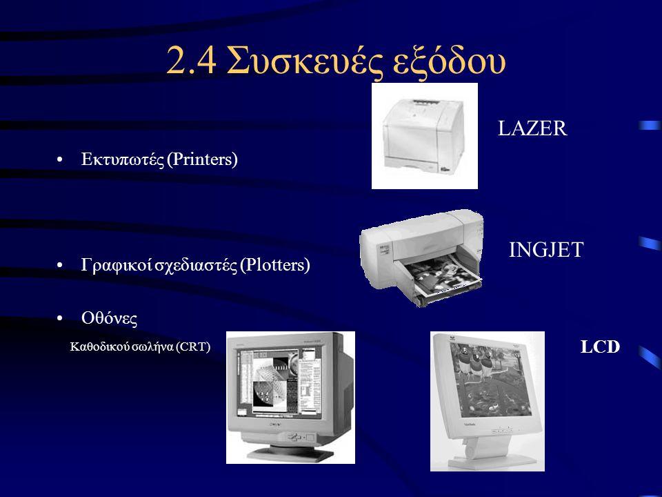 2.4 Συσκευές εξόδου •Εκτυπωτές (Printers) •Γραφικοί σχεδιαστές (Plotters) •Οθόνες Καθοδικού σωλήνα (CRT) LCD LAZER INGJET