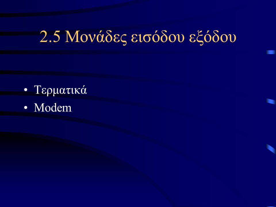 2.5 Μονάδες εισόδου εξόδου •Τερματικά •Modem