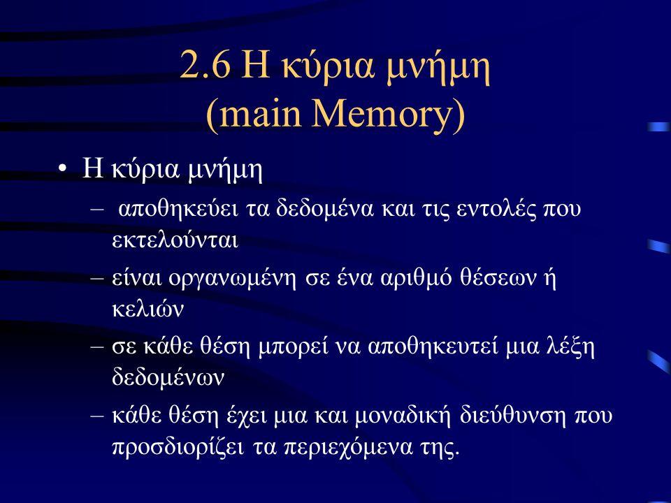 2.6 Η κύρια μνήμη (main Memory) •Η κύρια μνήμη – αποθηκεύει τα δεδομένα και τις εντολές που εκτελούνται –είναι οργανωμένη σε ένα αριθμό θέσεων ή κελιώ