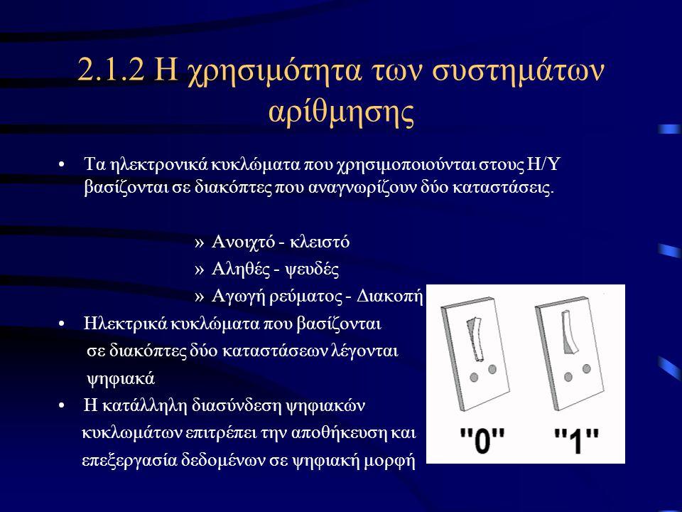 2.1.2 Η χρησιμότητα των συστημάτων αρίθμησης •Τα ηλεκτρονικά κυκλώματα που χρησιμοποιούνται στους Η/Υ βασίζονται σε διακόπτες που αναγνωρίζουν δύο κατ
