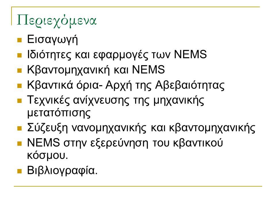 Περιεχόμενα  Εισαγωγή  Ιδιότητες και εφαρμογές των NEMS  Κβαντoμηχανική και NEMS  Κβαντικά όρια- Αρχή της Αβεβαιότητας  Τεχνικές ανίχνευσης της μ