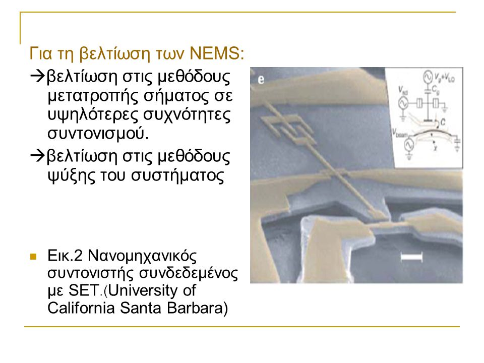 Για τη βελτίωση των NEMS:  βελτίωση στις μεθόδους μετατροπής σήματος σε υψηλότερες συχνότητες συντονισμού.  βελτίωση στις μεθόδους ψύξης του συστήμα
