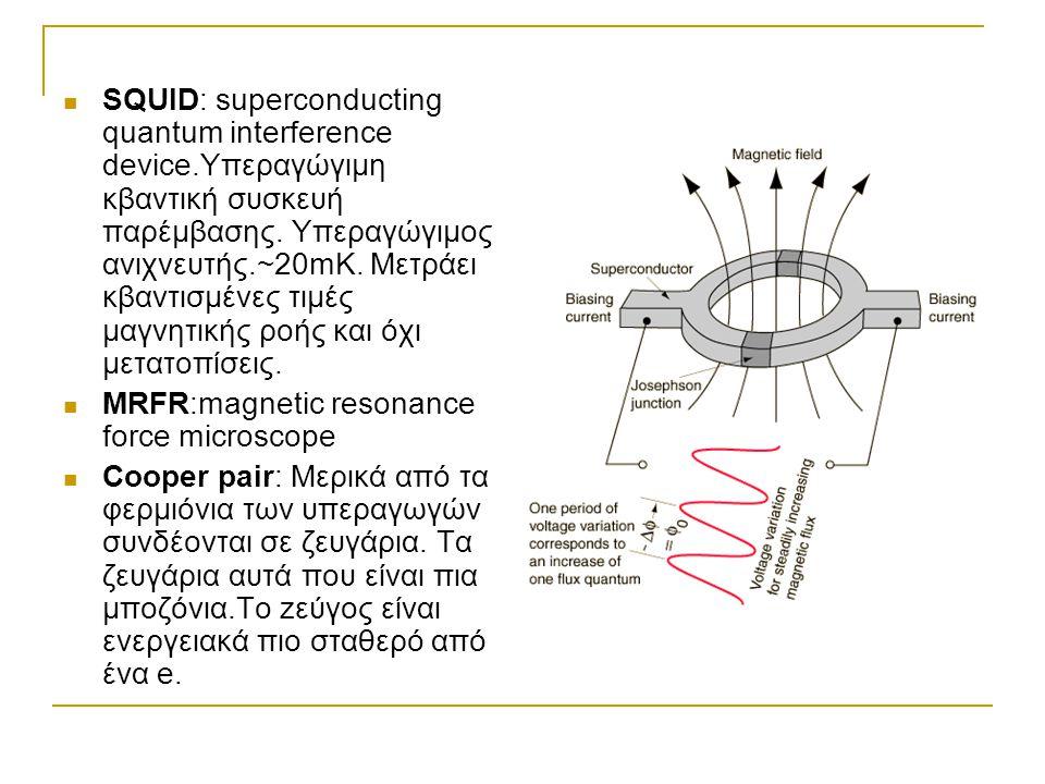  SQUID: superconducting quantum interference device.Υπεραγώγιμη κβαντική συσκευή παρέμβασης. Υπεραγώγιμος ανιχνευτής.~20mK. Μετράει κβαντισμένες τιμέ