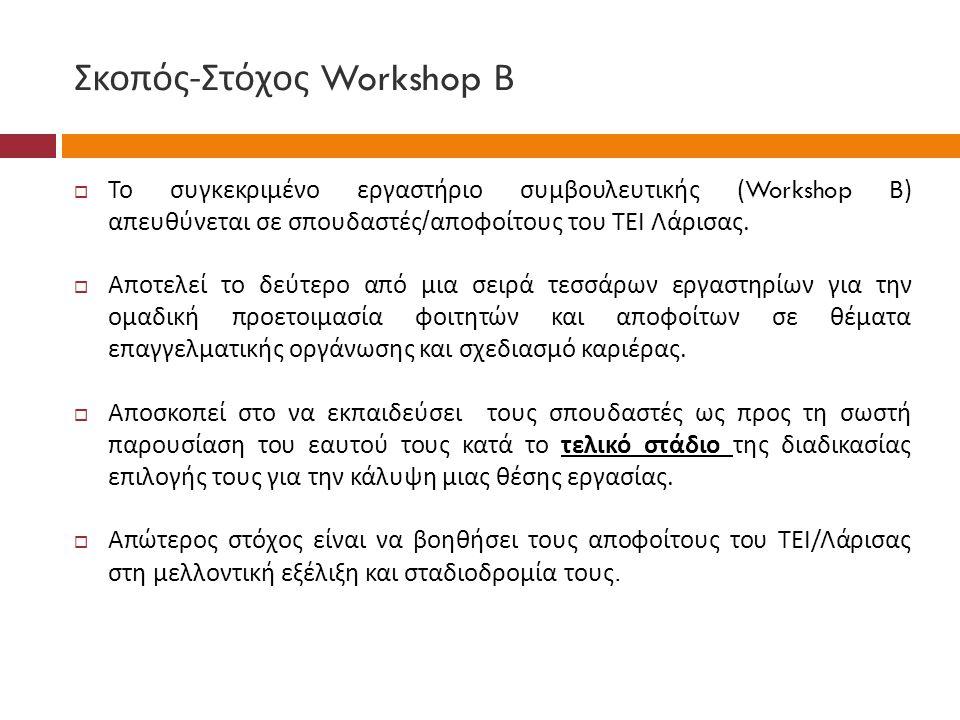 Σκοπός - Στόχος Workshop Β  Το συγκεκριμένο εργαστήριο συμβουλευτικής (Workshop Β ) απευθύνεται σε σπουδαστές / αποφοίτους του ΤΕΙ Λάρισας.  Αποτελε
