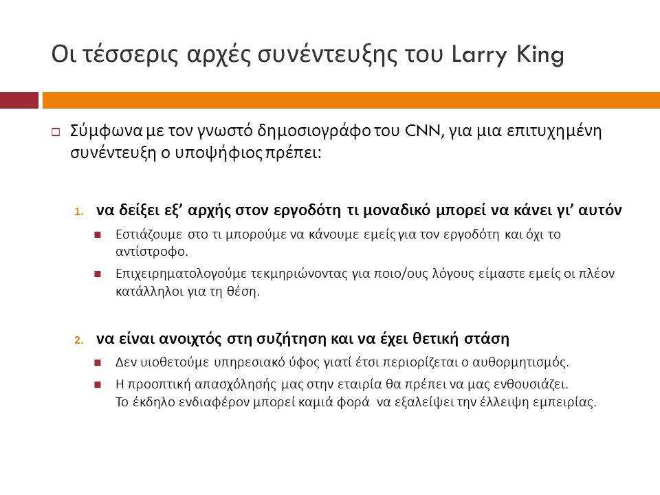Οι τέσσερις αρχές συνέντευξης του Larry King  Σύμφωνα με τον γνωστό δημοσιογράφο του CNN, για μια επιτυχημένη συνέντευξη ο υποψήφιος πρέπει : 1. να δ