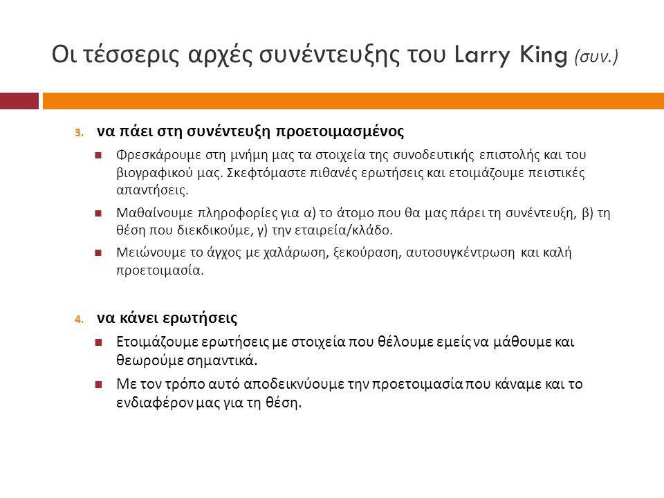 Οι τέσσερις αρχές συνέντευξης του Larry King ( συν.) 3. να πάει στη συνέντευξη προετοιμασμένος  Φρεσκάρουμε στη μνήμη μας τα στοιχεία της συνοδευτική