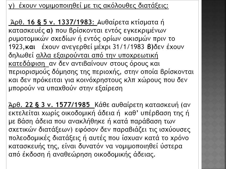 γ) έχουν νομιμοποιηθεί με τις ακόλουθες διατάξεις: Άρθ. 16 § 5 ν. 1337/1983: Αυθαίρετα κτίσματα ή κατασκευές α) που βρίσκονται εντός εγκεκριμένων ρυμο